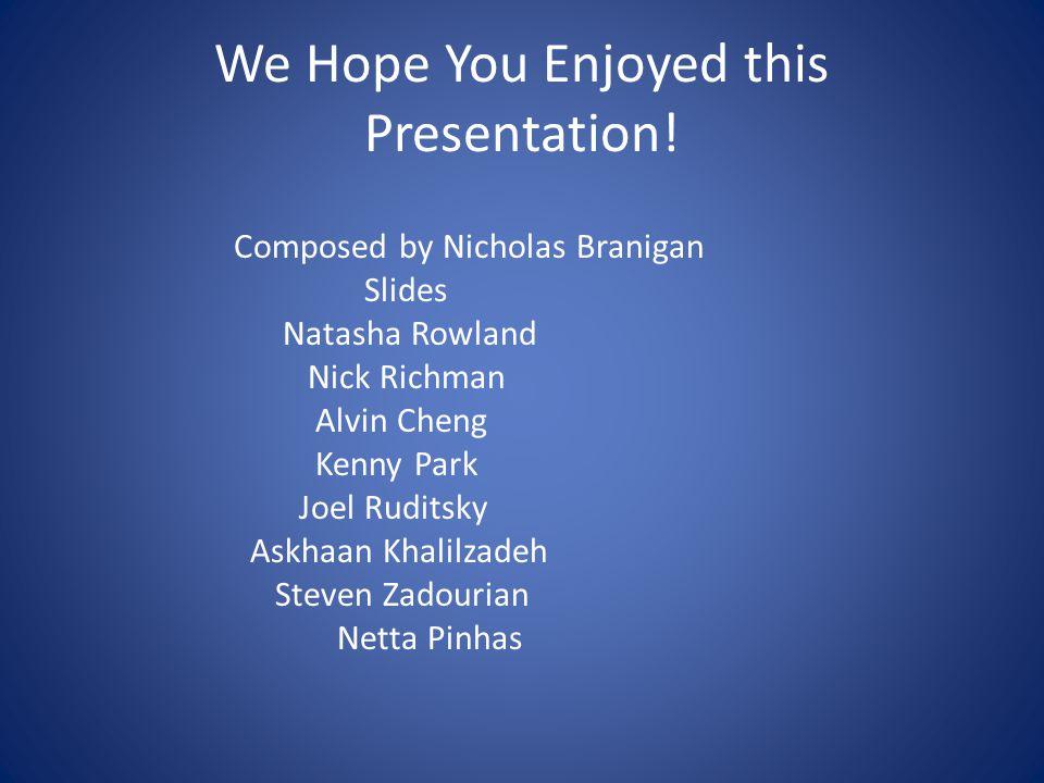 We Hope You Enjoyed this Presentation! Composed by Nicholas Branigan Slides Natasha Rowland Nick Richman Alvin Cheng Kenny Park Joel Ruditsky Askhaan