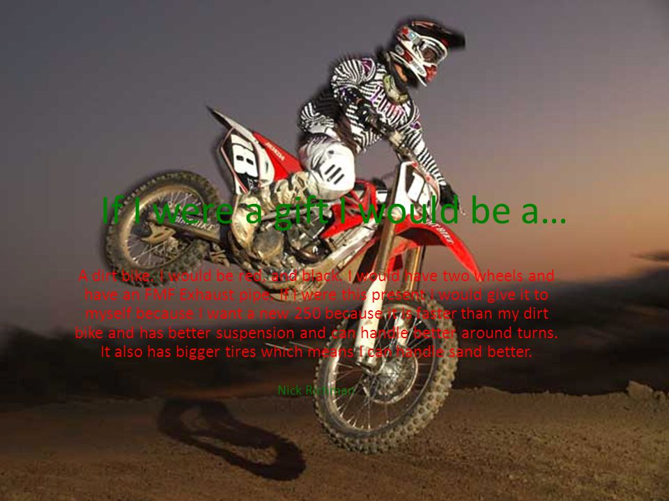 If I were a gift I would be a… A dirt bike. I would be red, and black.