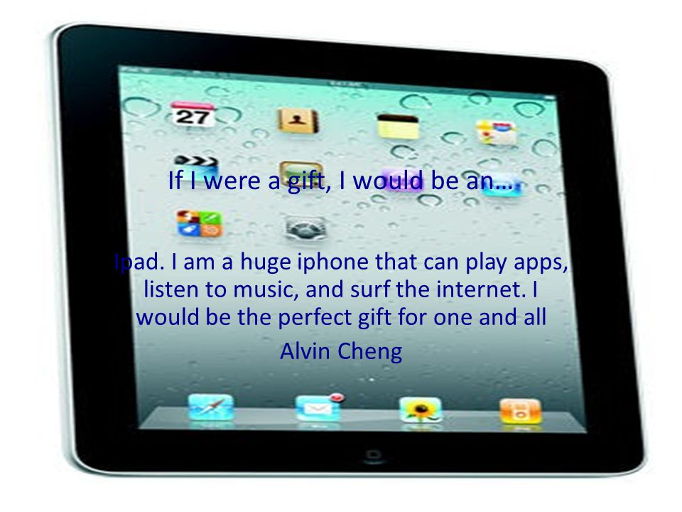 If I were a gift, I would be an… Ipad.