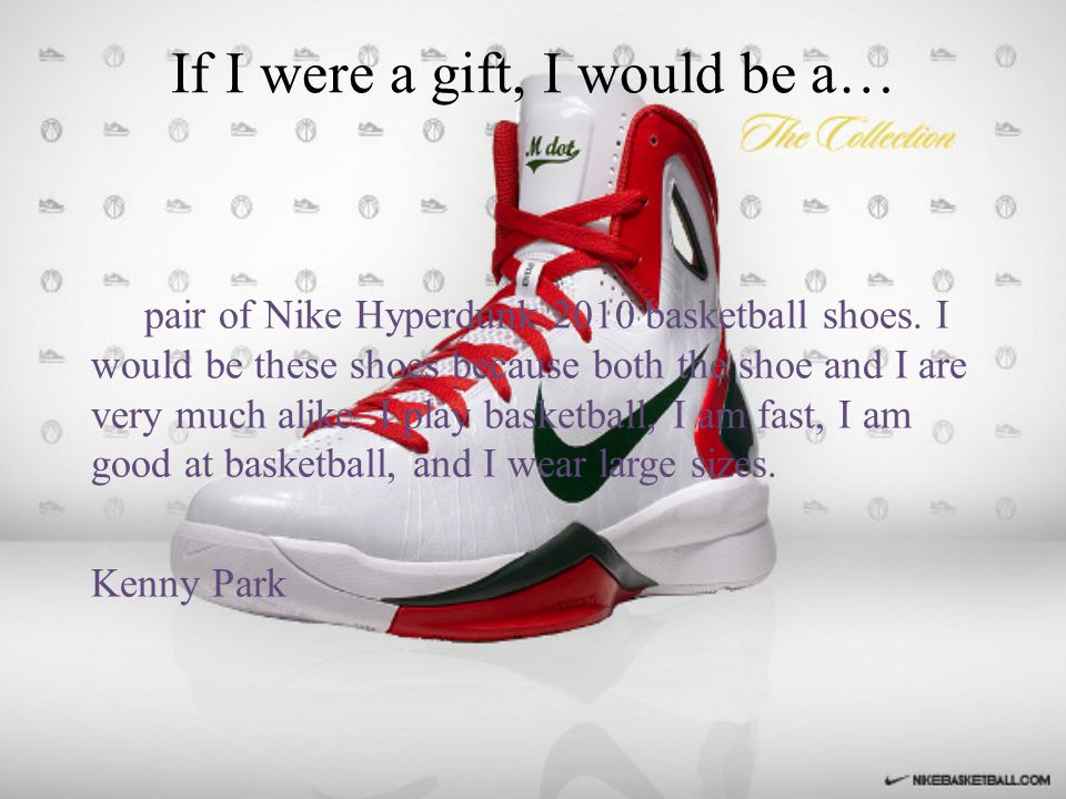 If I were a gift, I would be a… pair of Nike Hyperdunk 2010 basketball shoes.