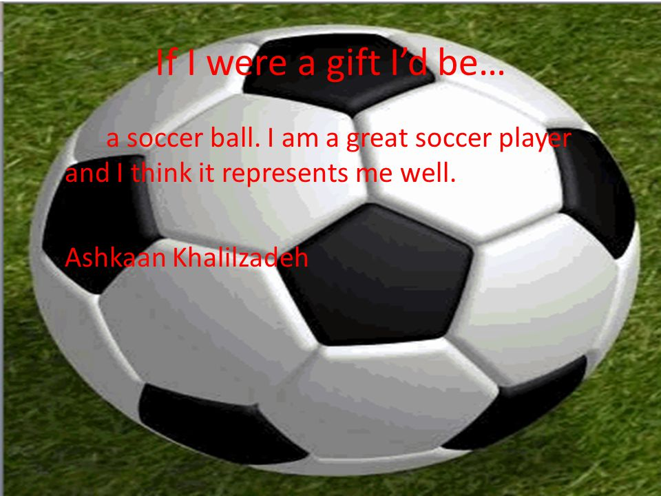 If I were a gift I'd be… a soccer ball.
