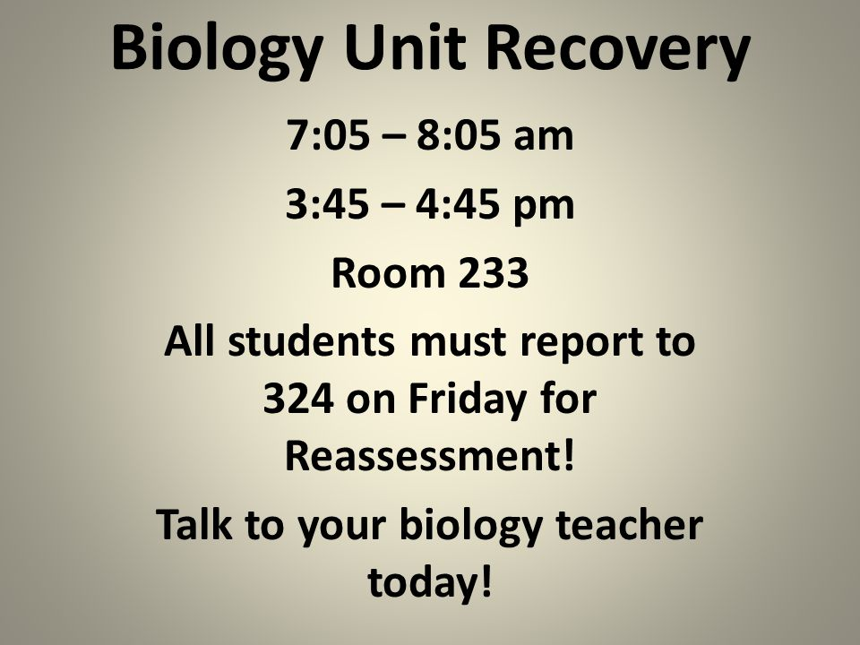 Biology Unit Recovery 7:05 – 8:05 am 3:45 – 4:45 pm Room 233 All students must report to 324 on Friday for Reassessment.
