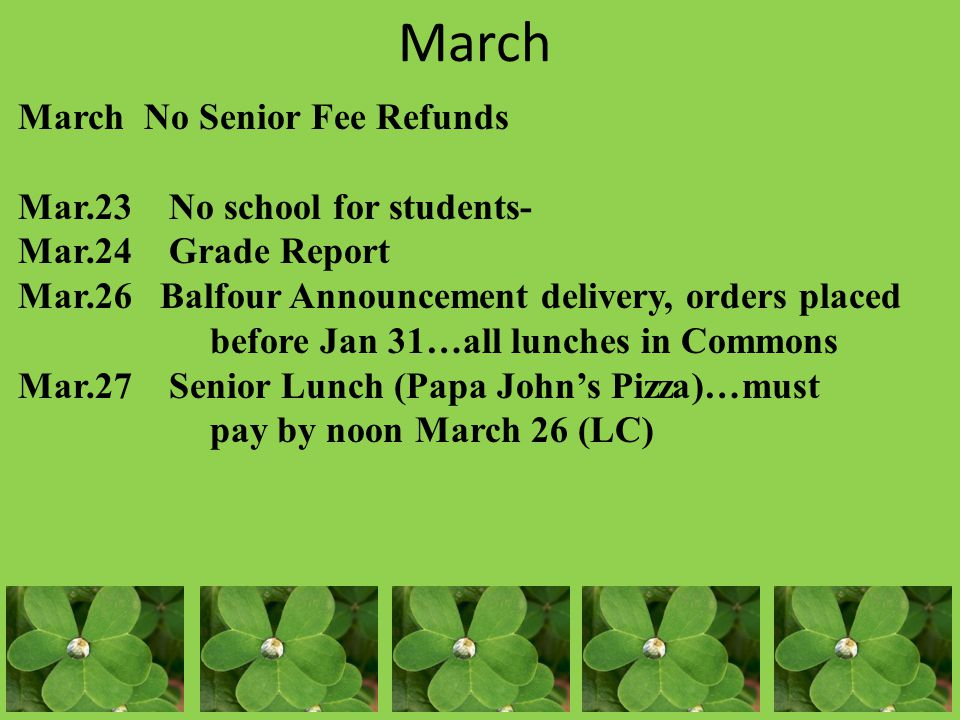 March March No Senior Fee Refunds Mar.23 No school for students- Mar.24 Grade Report Mar.26 Balfour Announcement delivery, orders placed before Jan 31…all lunches in Commons Mar.27 Senior Lunch (Papa John's Pizza)…must pay by noon March 26 (LC)