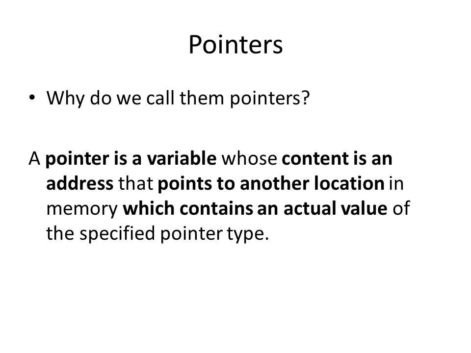 Pointers Why do we call them pointers? A pointer is a variable whose content is an address that points to another location in memory which contains an
