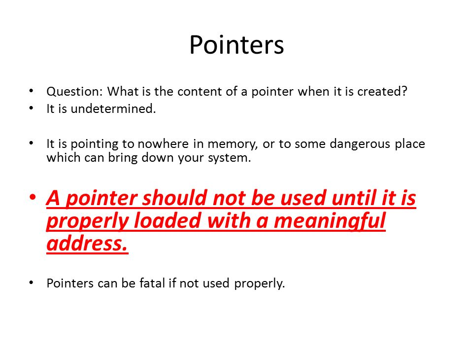 Pointers Question: What is the content of a pointer when it is created? It is undetermined. It is pointing to nowhere in memory, or to some dangerous