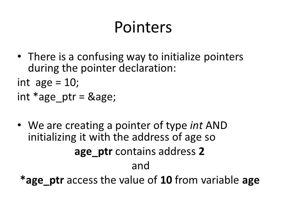 Pointers There is a confusing way to initialize pointers during the pointer declaration: int age = 10; int *age_ptr = &age; We are creating a pointer of type int AND initializing it with the address of age so age_ptr contains address 2 and *age_ptr access the value of 10 from variable age