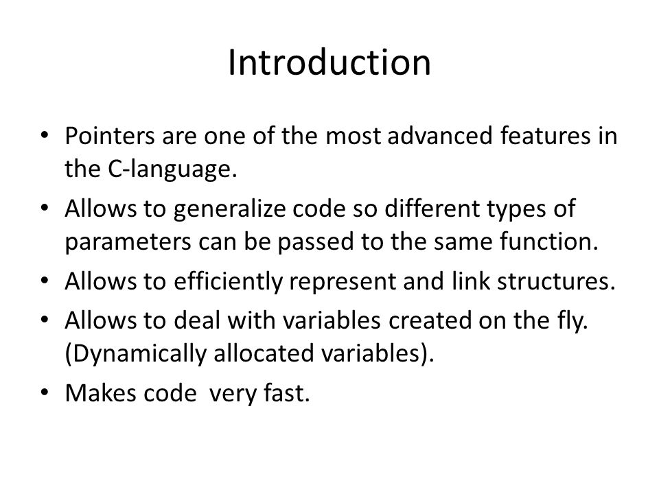 Introduction Pointers are one of the most advanced features in the C-language. Allows to generalize code so different types of parameters can be passe