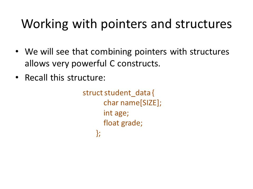 Working with pointers and structures We will see that combining pointers with structures allows very powerful C constructs. Recall this structure: str