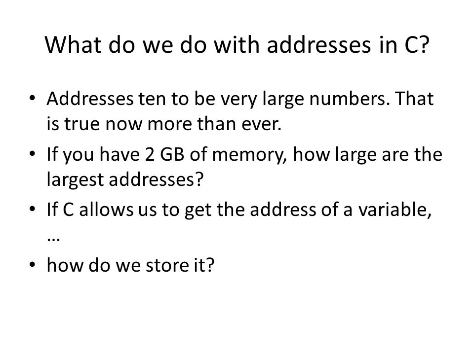What do we do with addresses in C. Addresses ten to be very large numbers.