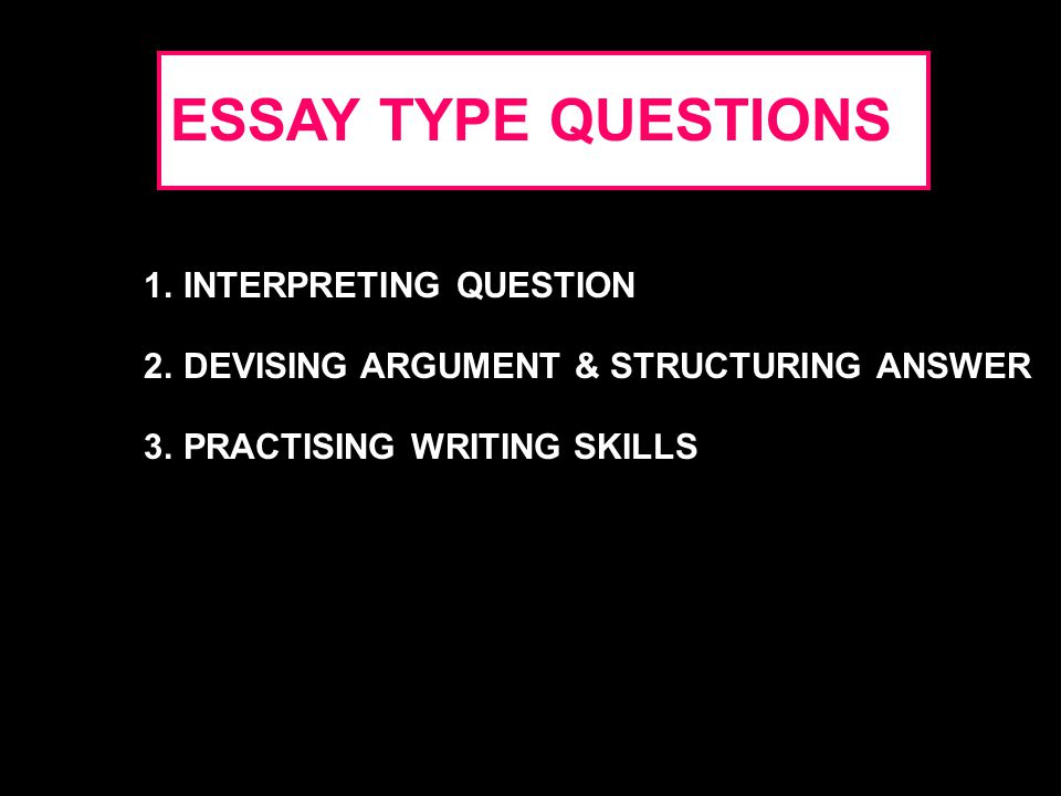ESSAY TYPE QUESTIONS 1.INTERPRETING QUESTION 2.DEVISING ARGUMENT & STRUCTURING ANSWER 3.PRACTISING WRITING SKILLS