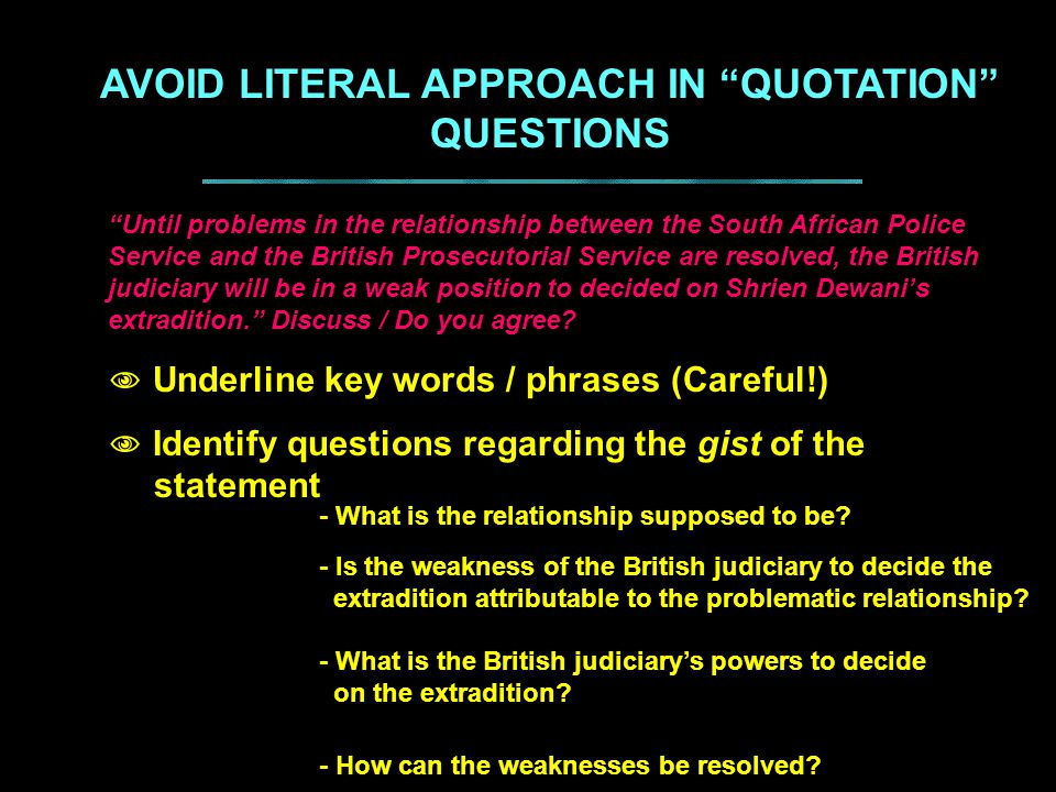 AVOID LITERAL APPROACH IN QUOTATION QUESTIONS Until problems in the relationship between the South African Police Service and the British Prosecutorial Service are resolved, the British judiciary will be in a weak position to decided on Shrien Dewani's extradition. Discuss / Do you agree.