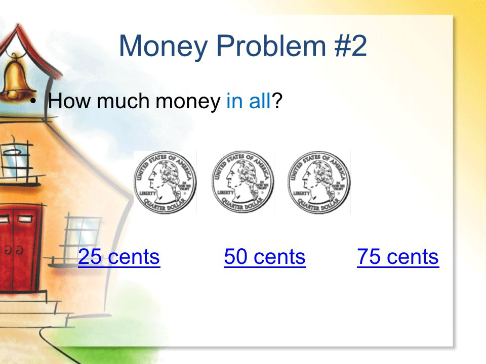 Money Problem #2 How much money in all? 25 cents50 cents25 cents50 cents 75 cents75 cents