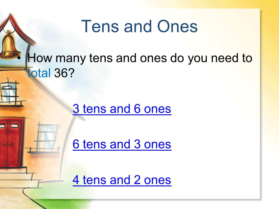 Tens and Ones How many tens and ones do you need to total 36? 3 tens and 6 ones 6 tens and 3 ones 4 tens and 2 ones