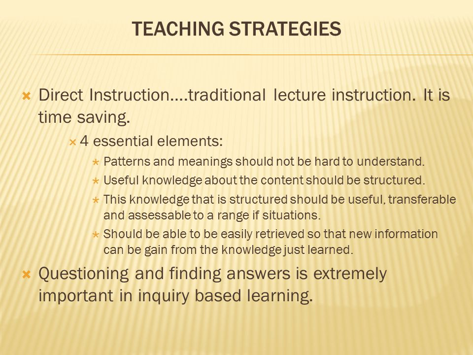 TEACHING STRATEGIES  Direct Instruction….traditional lecture instruction. It is time saving.  4 essential elements:  Patterns and meanings should n