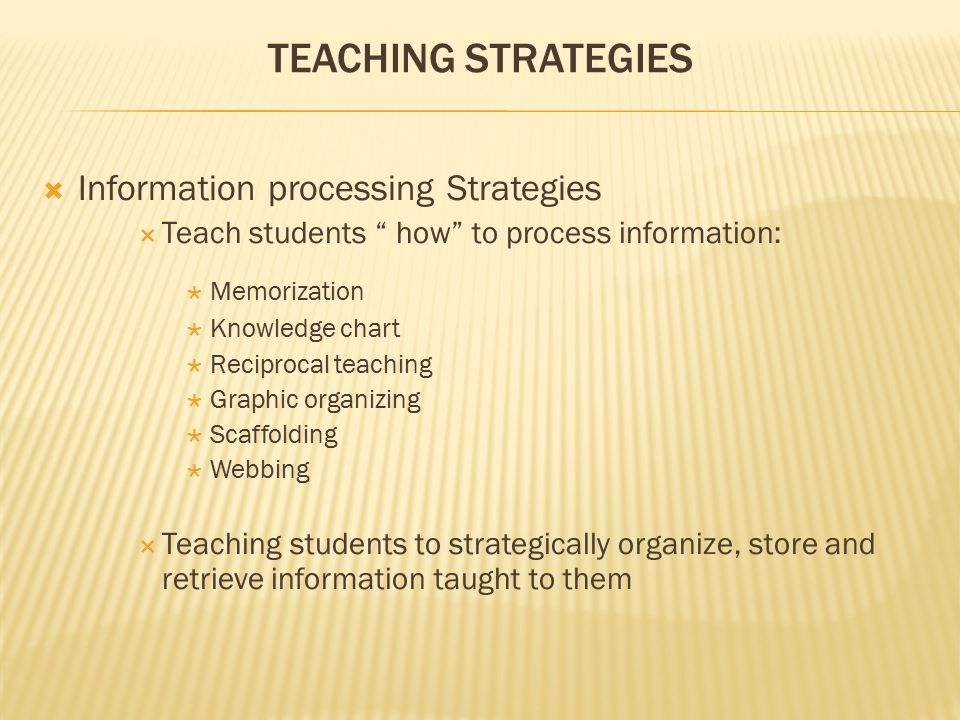 "TEACHING STRATEGIES  Information processing Strategies  Teach students "" how"" to process information:  Memorization  Knowledge chart  Reciprocal"