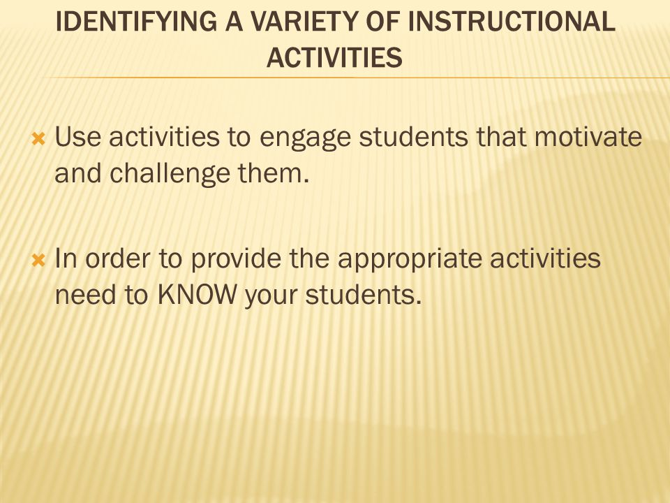 IDENTIFYING A VARIETY OF INSTRUCTIONAL ACTIVITIES  Use activities to engage students that motivate and challenge them.  In order to provide the appr
