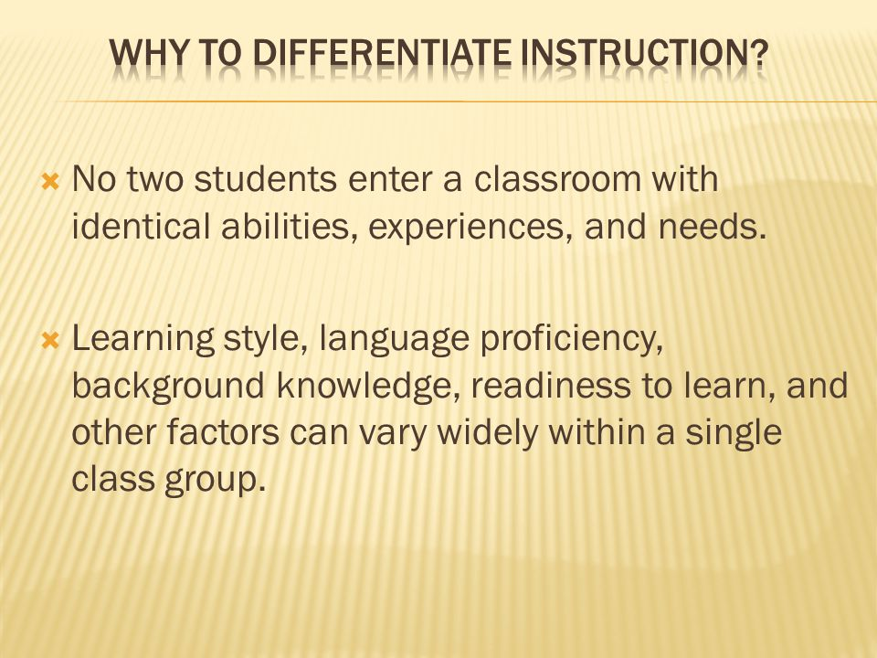  No two students enter a classroom with identical abilities, experiences, and needs.  Learning style, language proficiency, background knowledge, re