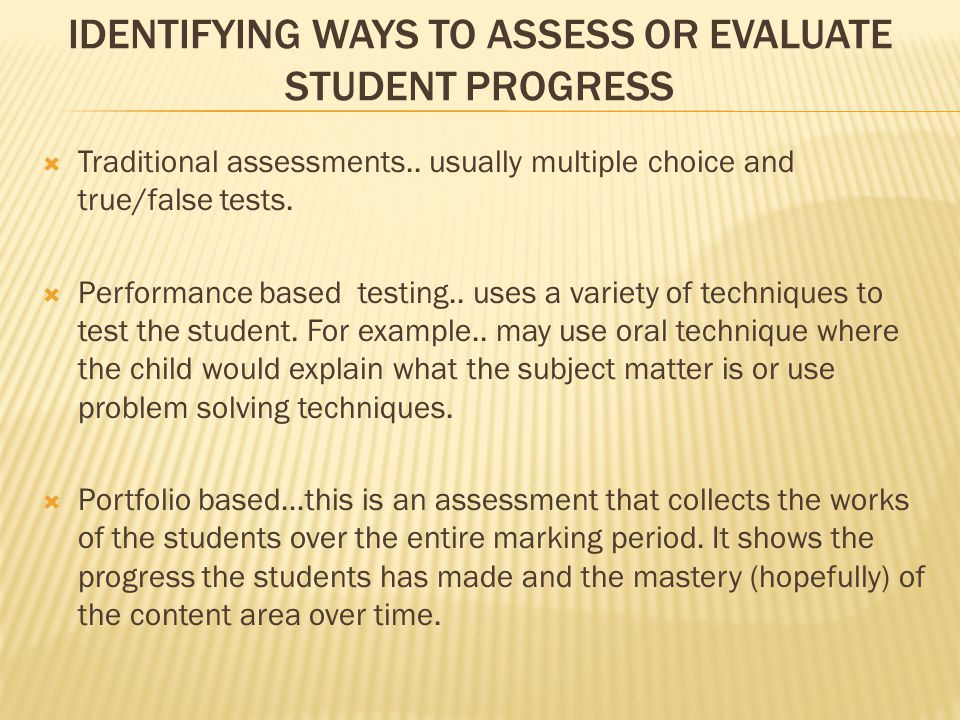 IDENTIFYING WAYS TO ASSESS OR EVALUATE STUDENT PROGRESS  Traditional assessments..