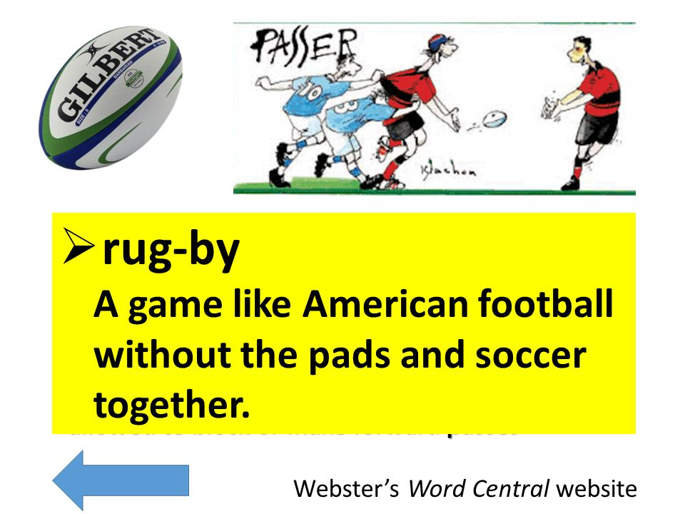 a football game you don't stop until the period is over, team that has the ball may run with it, kick it, or pass it not allowed to block or make forward passes Rugby is named for Rugby School in England where the game was first played.
