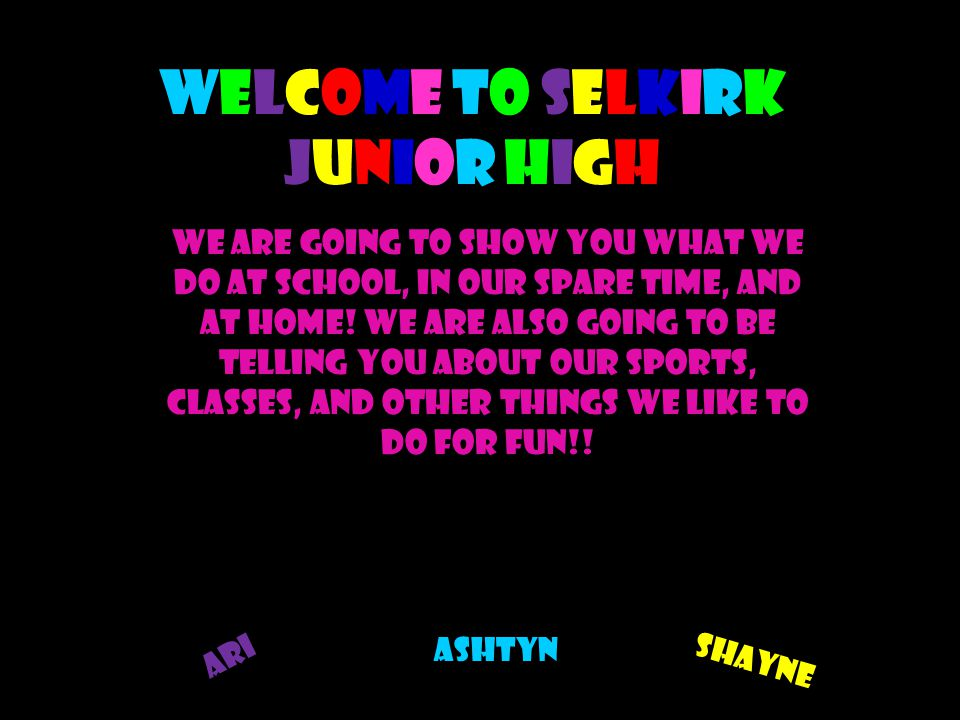 Welcome to Selkirk Junior High We are going to show you what we do at school, in our spare time, and at home.