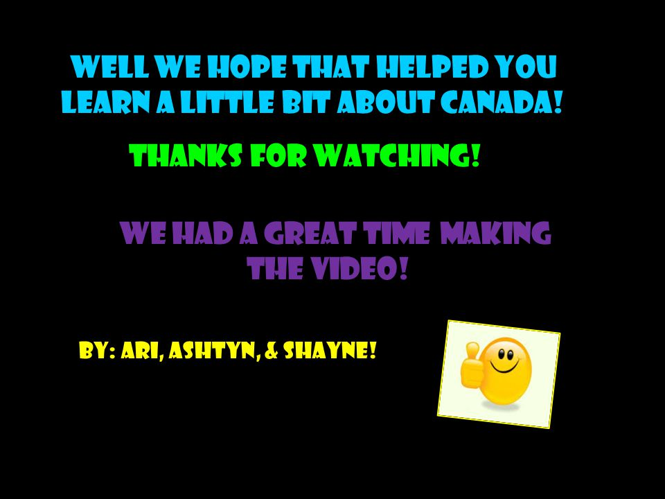 WELL WE HOPE THAT HELPED YOU LEARN A LITTLE BIT ABOUT CANADA! THANKS FOR WATCHING! We had a great time making the video!! By: ari, ashtyn, & shayne!