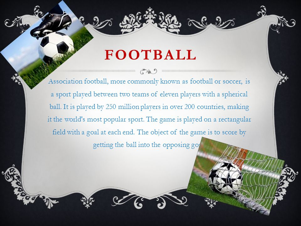 FOOTBALL Association football, more commonly known as football or soccer, is a sport played between two teams of eleven players with a spherical ball.
