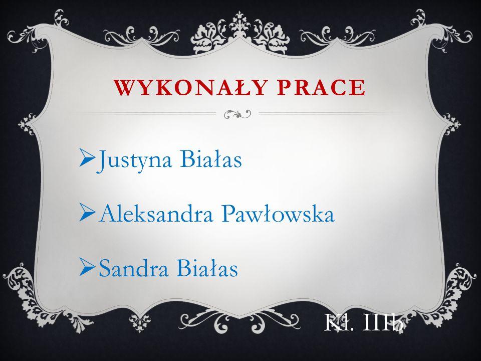 WYKONAŁY PRACE  Justyna Białas  Aleksandra Pawłowska  Sandra Białas Kl. IIIb