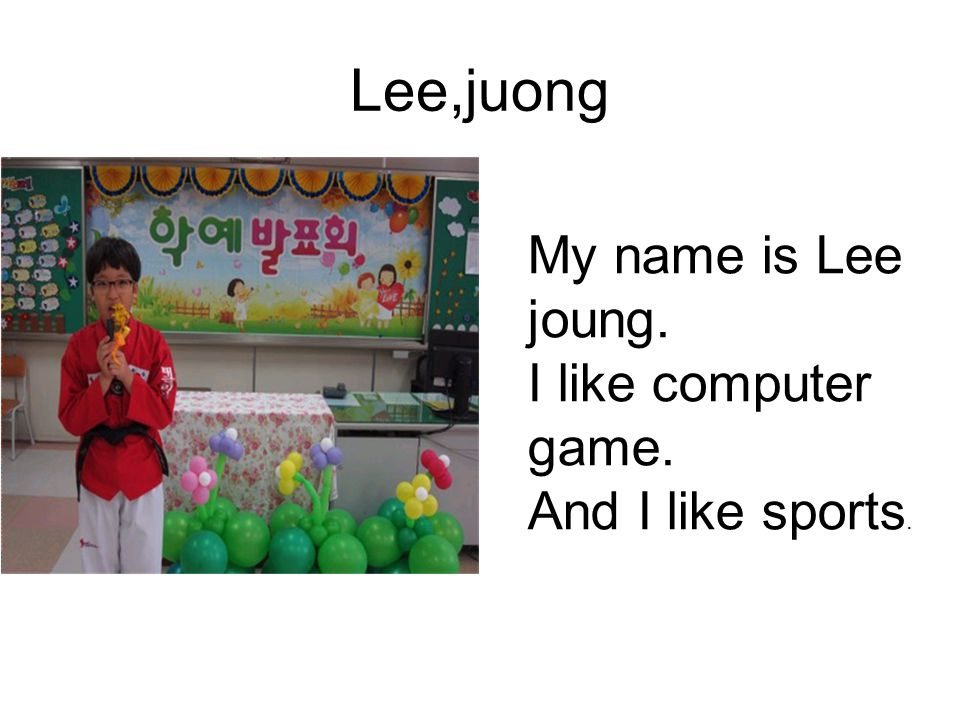 Lee,juong My name is Lee joung. I like computer game. And I like sports.