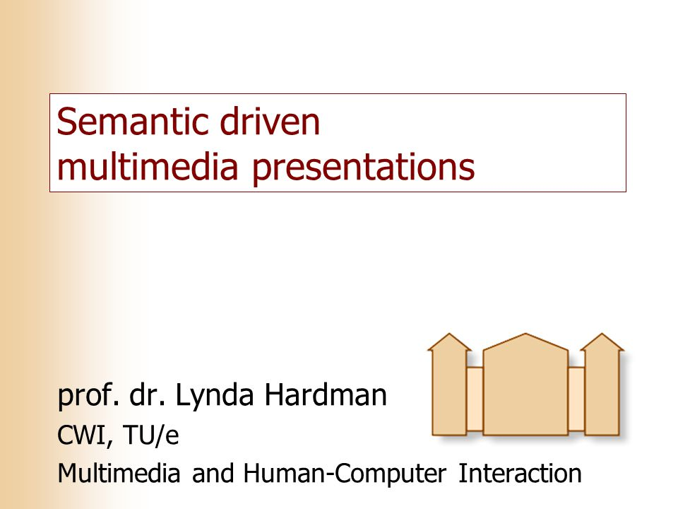 Semantic driven multimedia presentations prof. dr. Lynda Hardman CWI, TU/e Multimedia and Human-Computer Interaction