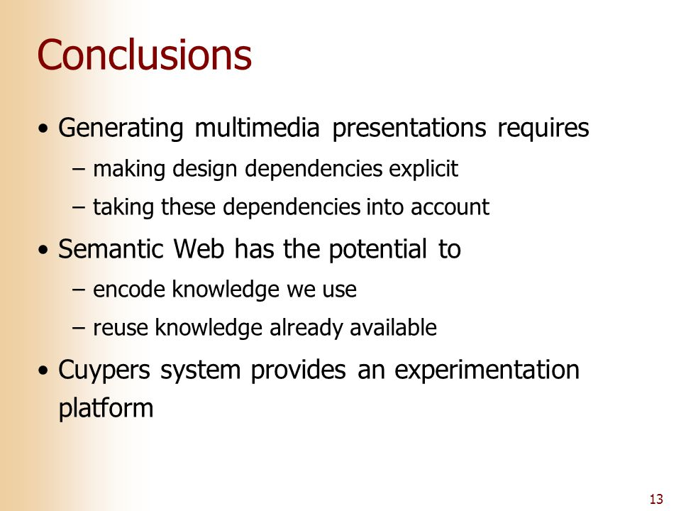 13 Conclusions Generating multimedia presentations requires –making design dependencies explicit –taking these dependencies into account Semantic Web has the potential to –encode knowledge we use –reuse knowledge already available Cuypers system provides an experimentation platform