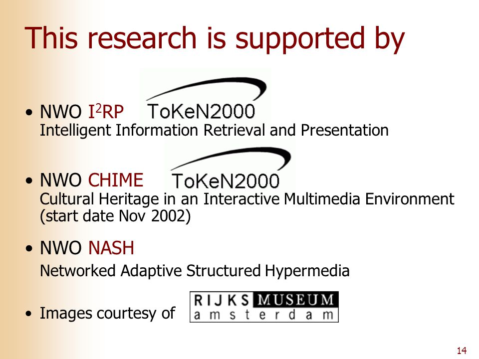 14 This research is supported by NWO I 2 RP Intelligent Information Retrieval and Presentation NWO CHIME Cultural Heritage in an Interactive Multimedia Environment (start date Nov 2002) NWO NASH Networked Adaptive Structured Hypermedia Images courtesy of