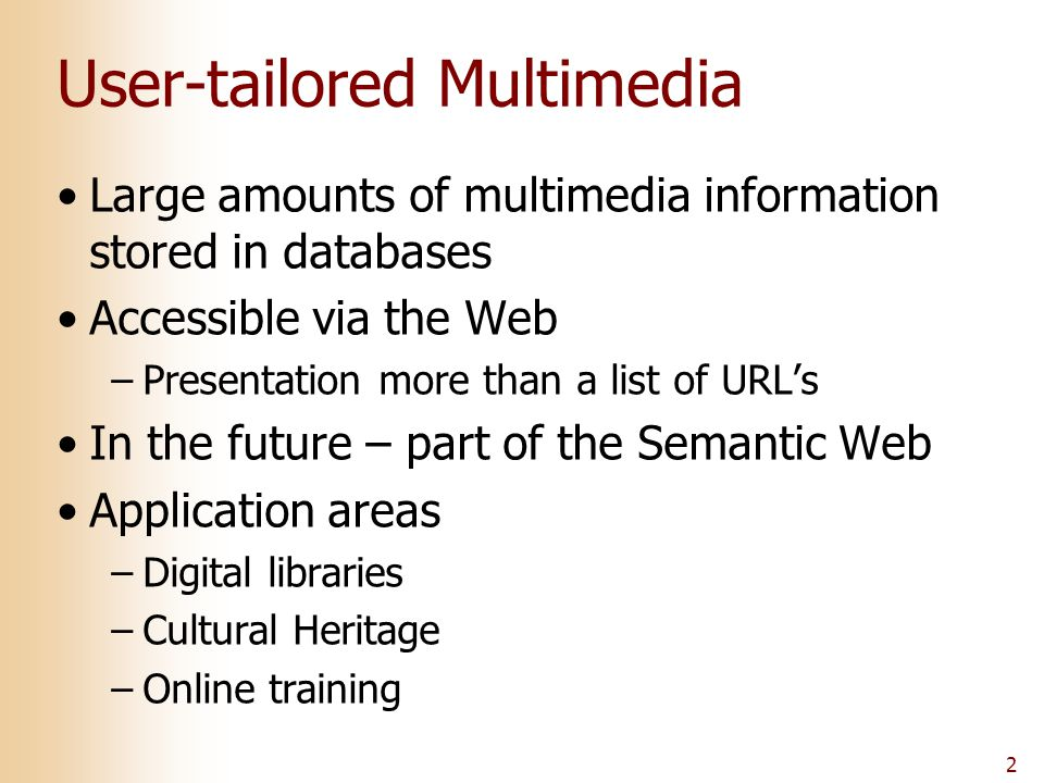 2 User-tailored Multimedia Large amounts of multimedia information stored in databases Accessible via the Web –Presentation more than a list of URL's