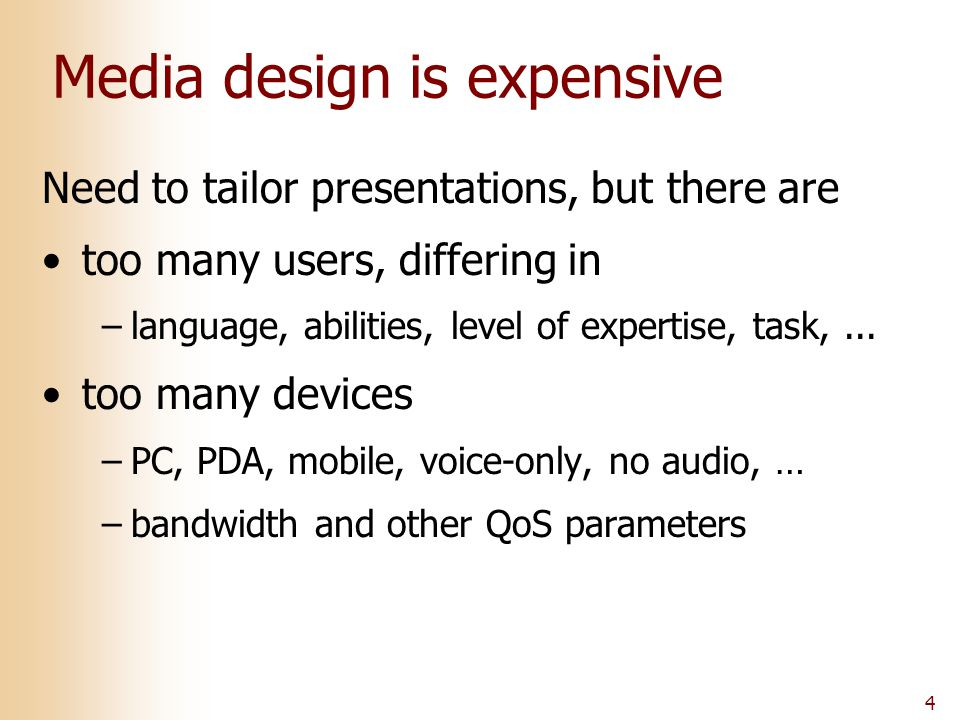 4 Media design is expensive Need to tailor presentations, but there are too many users, differing in –language, abilities, level of expertise, task,...