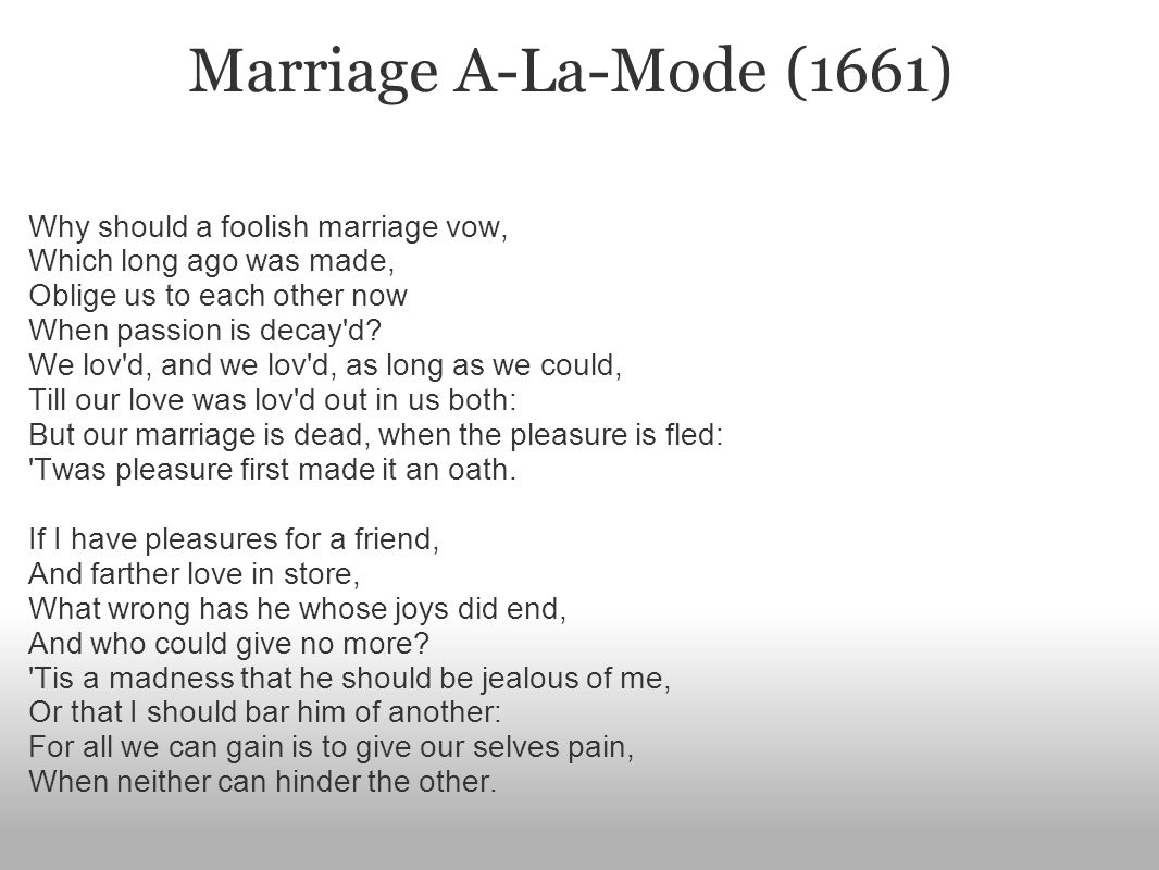 Marriage A-La-Mode (1661) Why should a foolish marriage vow, Which long ago was made, Oblige us to each other now When passion is decay d.