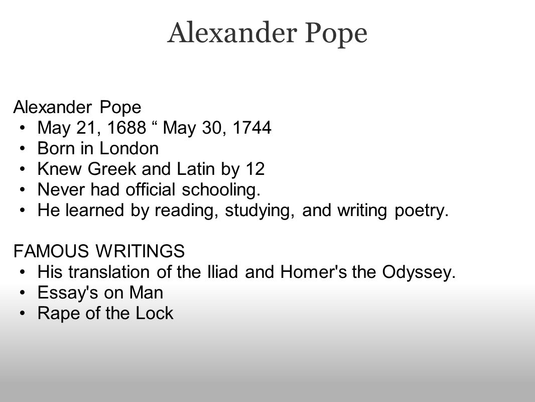 Alexander Pope May 21, 1688 May 30, 1744 Born in London Knew Greek and Latin by 12 Never had official schooling.