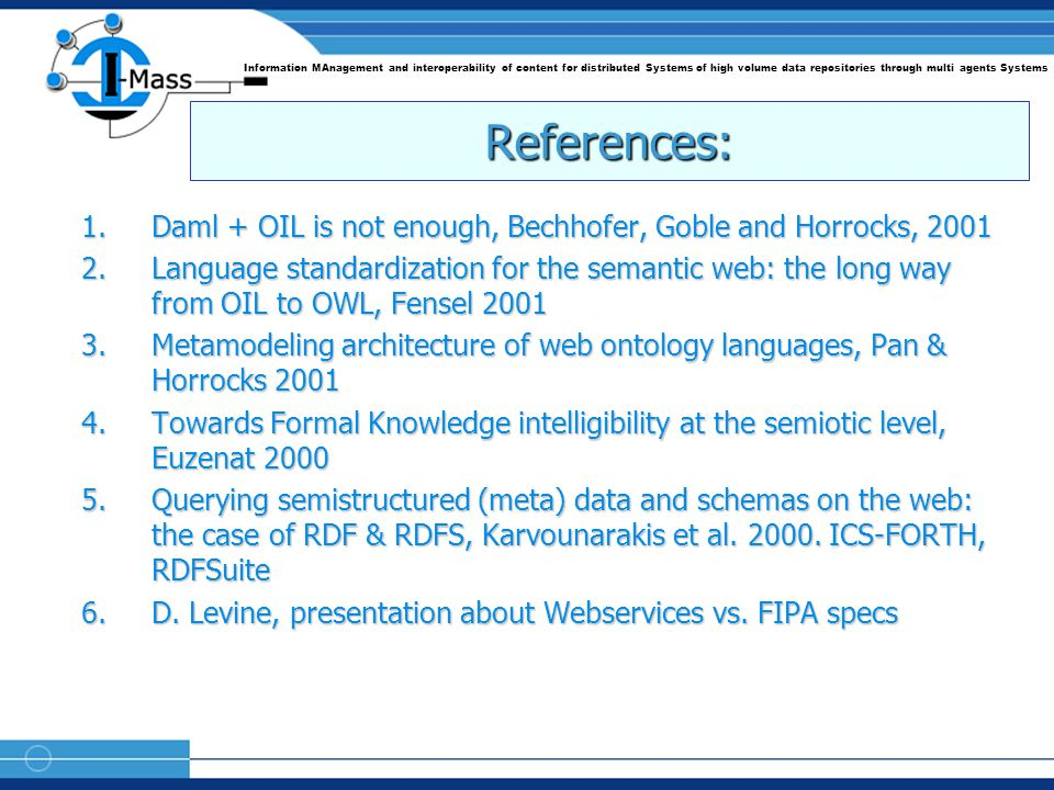 Information MAnagement and interoperability of content for distributed Systems of high volume data repositories through multi agents Systems References: 1.Daml + OIL is not enough, Bechhofer, Goble and Horrocks, 2001 2.Language standardization for the semantic web: the long way from OIL to OWL, Fensel 2001 3.Metamodeling architecture of web ontology languages, Pan & Horrocks 2001 4.Towards Formal Knowledge intelligibility at the semiotic level, Euzenat 2000 5.Querying semistructured (meta) data and schemas on the web: the case of RDF & RDFS, Karvounarakis et al.