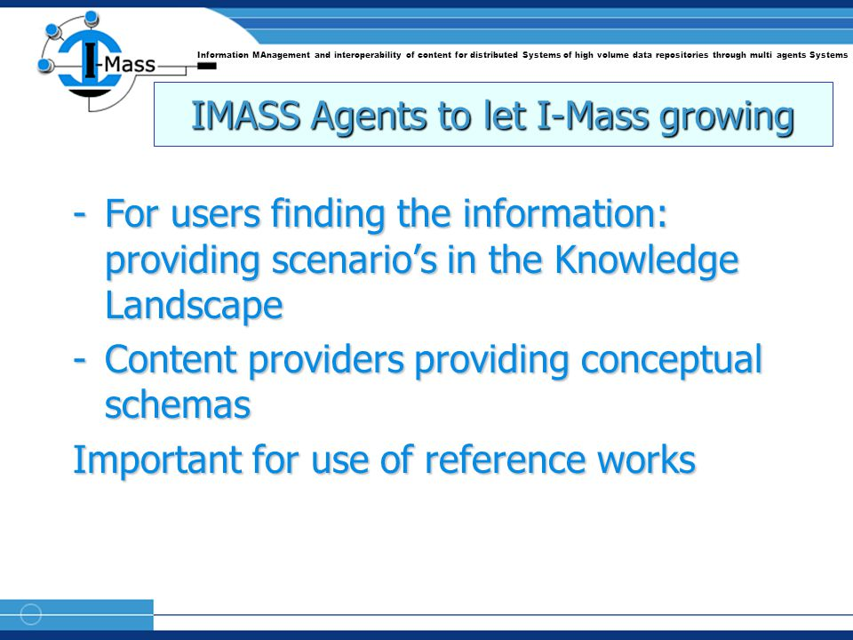 Information MAnagement and interoperability of content for distributed Systems of high volume data repositories through multi agents Systems IMASS Agents to let I-Mass growing -For users finding the information: providing scenario's in the Knowledge Landscape -Content providers providing conceptual schemas Important for use of reference works