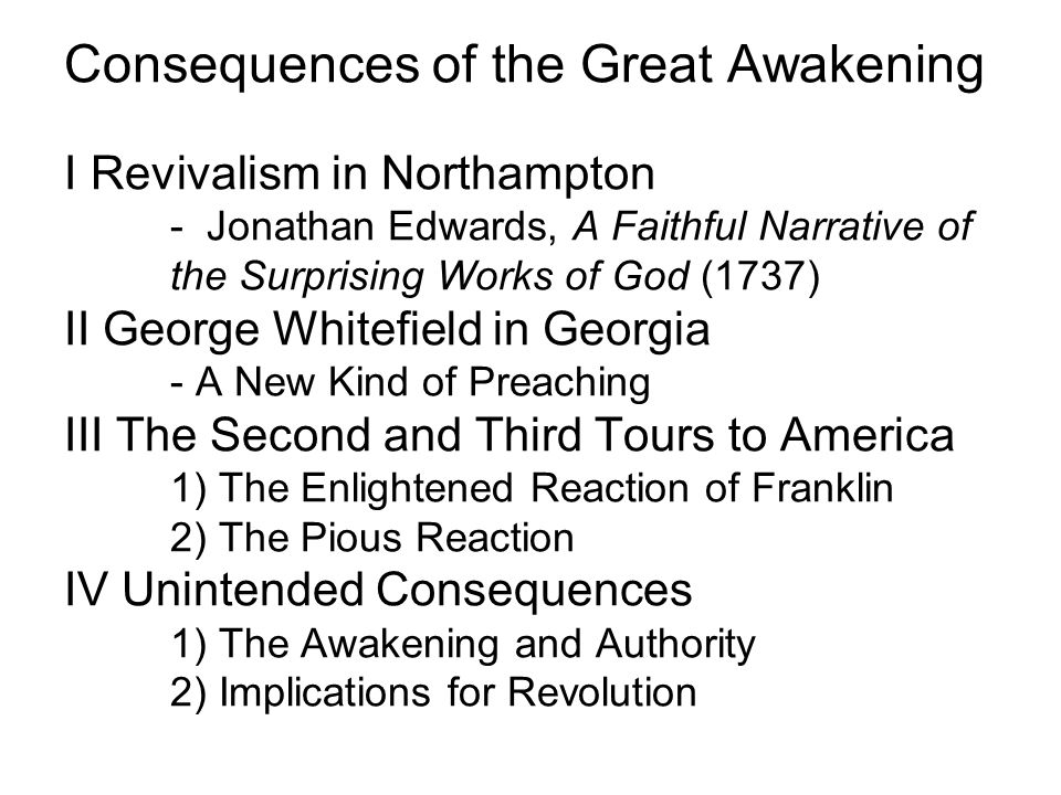 Consequences of the Great Awakening I Revivalism in Northampton - Jonathan Edwards, A Faithful Narrative of the Surprising Works of God (1737) II George Whitefield in Georgia - A New Kind of Preaching III The Second and Third Tours to America 1) The Enlightened Reaction of Franklin 2) The Pious Reaction IV Unintended Consequences 1) The Awakening and Authority 2) Implications for Revolution