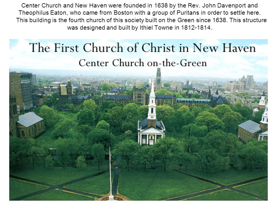 Center Church and New Haven were founded in 1638 by the Rev. John Davenport and Theophilus Eaton, who came from Boston with a group of Puritans in ord