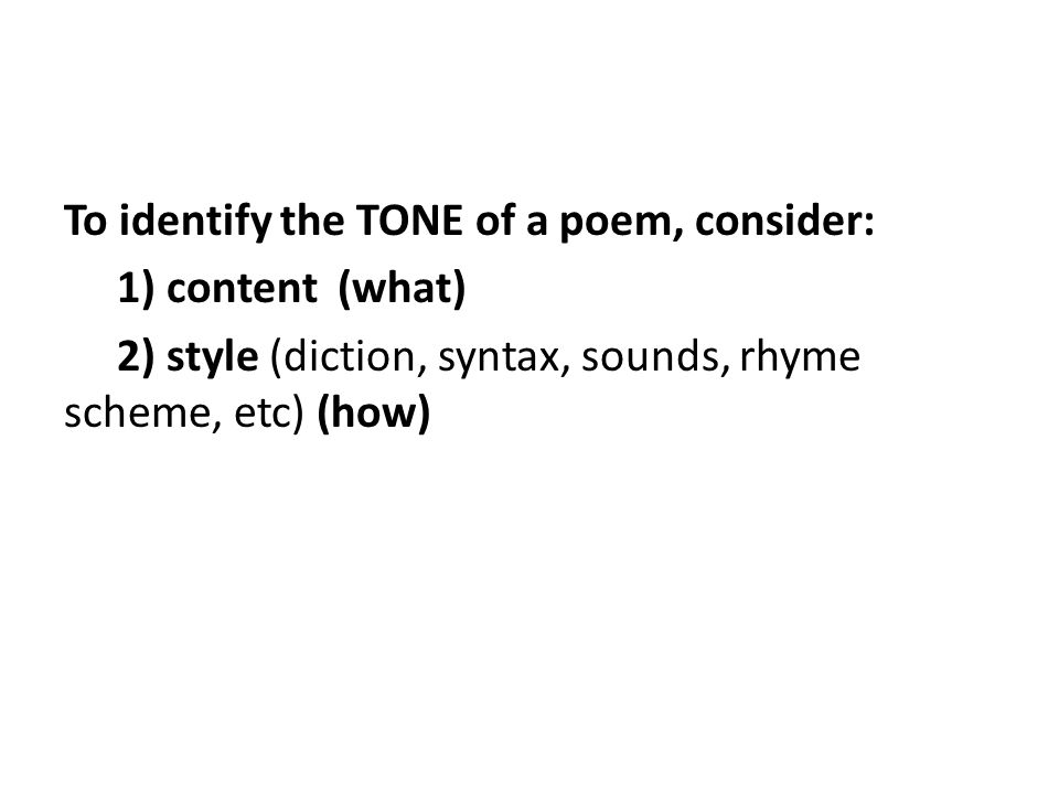 To identify the TONE of a poem, consider: 1) content (what) 2) style (diction, syntax, sounds, rhyme scheme, etc) (how)