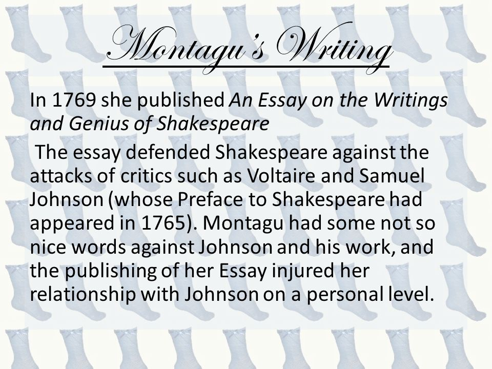 Montagu's Writing In 1769 she published An Essay on the Writings and Genius of Shakespeare The essay defended Shakespeare against the attacks of critics such as Voltaire and Samuel Johnson (whose Preface to Shakespeare had appeared in 1765).