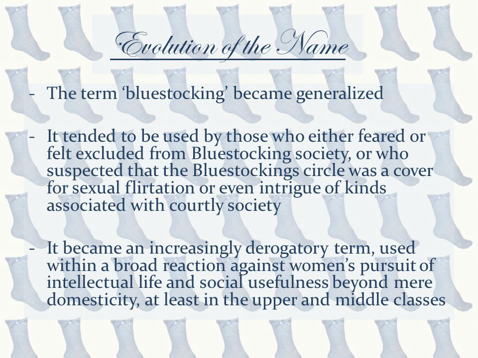 Evolution of the Name -The term 'bluestocking' became generalized -It tended to be used by those who either feared or felt excluded from Bluestocking society, or who suspected that the Bluestockings circle was a cover for sexual flirtation or even intrigue of kinds associated with courtly society -It became an increasingly derogatory term, used within a broad reaction against women's pursuit of intellectual life and social usefulness beyond mere domesticity, at least in the upper and middle classes