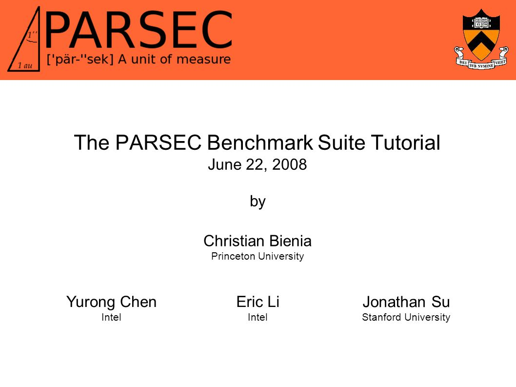 The PARSEC Benchmark Suite Tutorial June 22, 2008 by Christian Bienia Princeton University Yurong Chen Intel Eric Li Intel Jonathan Su Stanford University