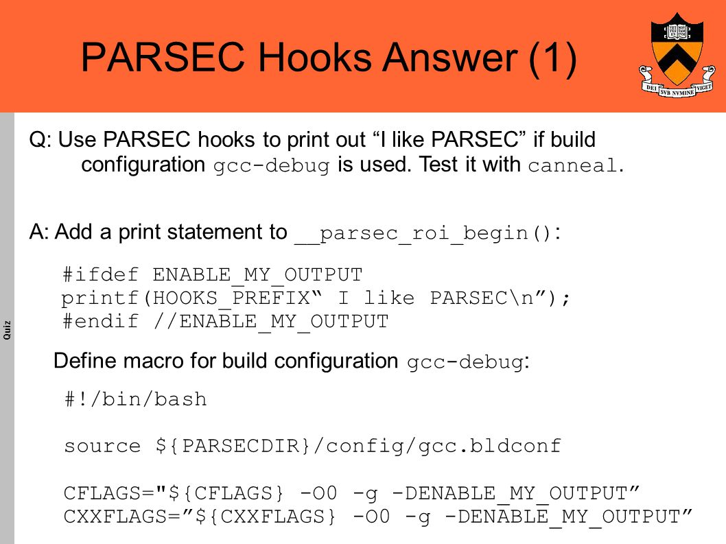 PARSEC Hooks Answer (1)‏ Quiz A: Add a print statement to __parsec_roi_begin() : Define macro for build configuration gcc-debug : #ifdef ENABLE_MY_OUTPUT printf(HOOKS_PREFIX I like PARSEC\n ); #endif //ENABLE_MY_OUTPUT Q: Use PARSEC hooks to print out I like PARSEC if build configuration gcc-debug is used.