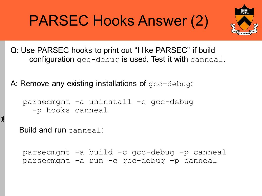 PARSEC Hooks Answer (2)‏ Quiz A: Remove any existing installations of gcc-debug : Build and run canneal : parsecmgmt -a uninstall -c gcc-debug -p hooks canneal Q: Use PARSEC hooks to print out I like PARSEC if build configuration gcc-debug is used.