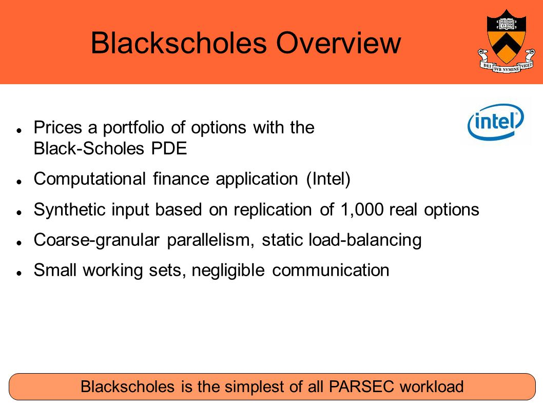 Blackscholes Overview Blackscholes is the simplest of all PARSEC workload Prices a portfolio of options with the Black-Scholes PDE Computational finance application (Intel)‏ Synthetic input based on replication of 1,000 real options Coarse-granular parallelism, static load-balancing Small working sets, negligible communication
