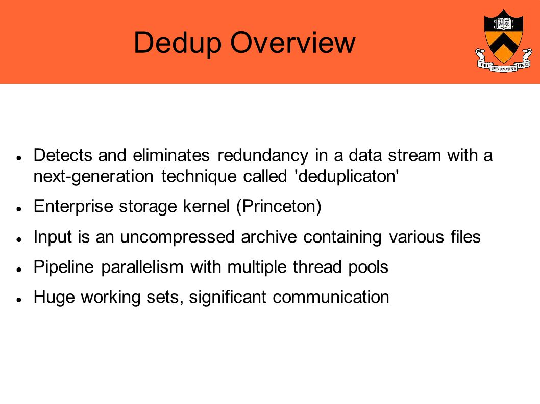 Dedup Overview Detects and eliminates redundancy in a data stream with a next-generation technique called deduplicaton Enterprise storage kernel (Princeton)‏ Input is an uncompressed archive containing various files Pipeline parallelism with multiple thread pools Huge working sets, significant communication