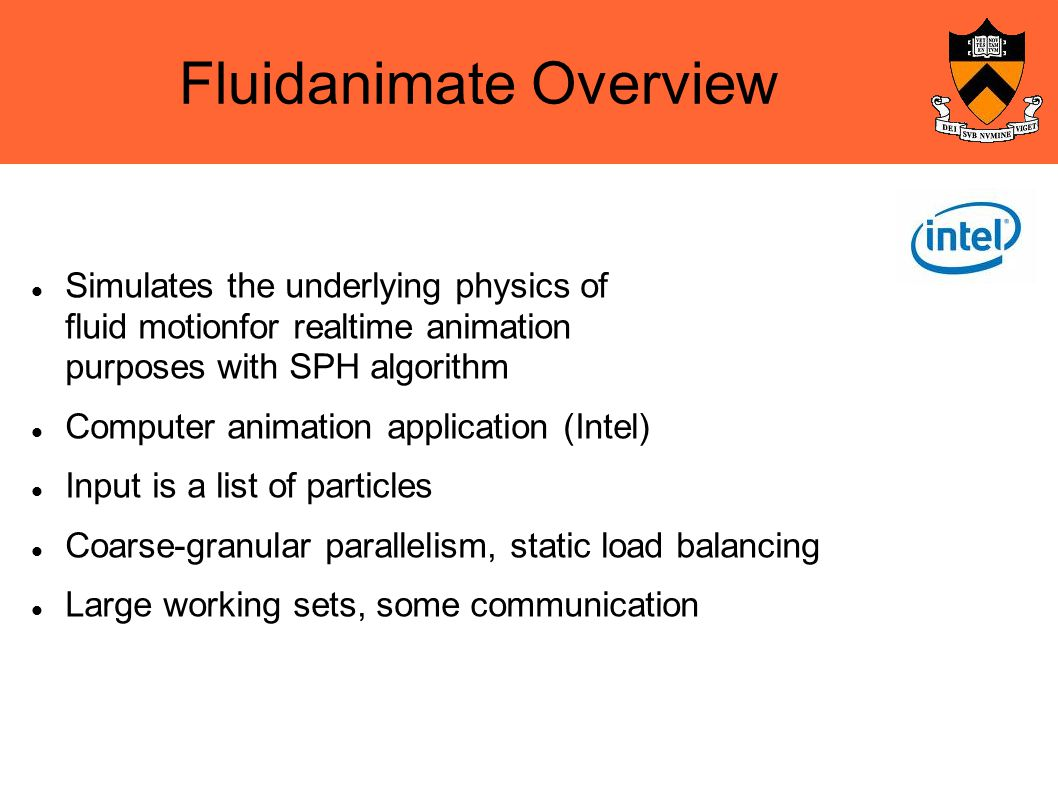 Fluidanimate Overview Simulates the underlying physics of fluid motionfor realtime animation purposes with SPH algorithm Computer animation application (Intel)‏ Input is a list of particles Coarse-granular parallelism, static load balancing Large working sets, some communication