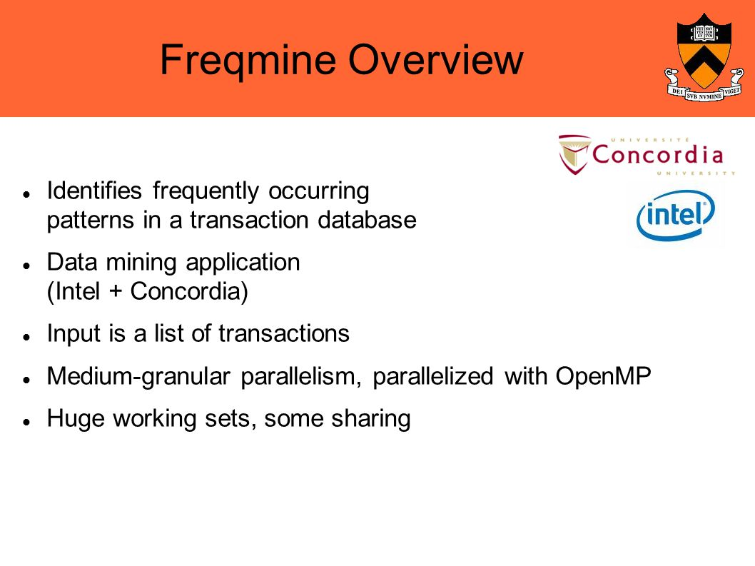 Freqmine Overview Identifies frequently occurring patterns in a transaction database Data mining application (Intel + Concordia)‏ Input is a list of transactions Medium-granular parallelism, parallelized with OpenMP Huge working sets, some sharing