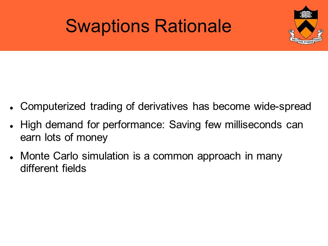 Swaptions Rationale Computerized trading of derivatives has become wide-spread High demand for performance: Saving few milliseconds can earn lots of money Monte Carlo simulation is a common approach in many different fields